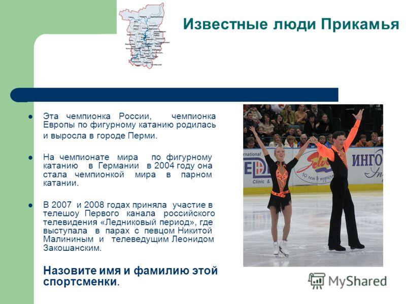 Эта чемпионка России, чемпионка Европы по фигурному катанию родилась и выросла в городе Перми. На чемпионате мира по фигурному катанию в Германии в 2004 году она стала чемпионкой мира в парном катании. В 2007 и 2008 годах приняла участие в телешоу Пе