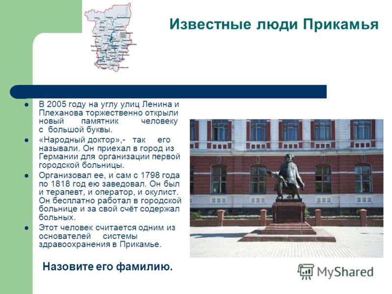 Известные люди Прикамья В 2005 году на углу улиц Ленина и Плеханова торжественно открыли новый памятник человеку с большой буквы. «Народный доктор»,- так его называли. Он приехал в город из Германии для организации первой городской больницы. Организо