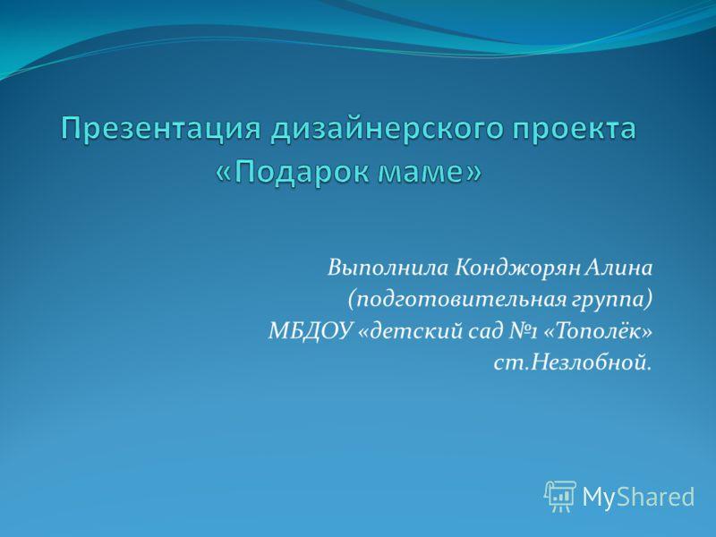 Выполнила Конджорян Алина (подготовительная группа) МБДОУ «детский сад 1 «Тополёк» ст.Незлобной.
