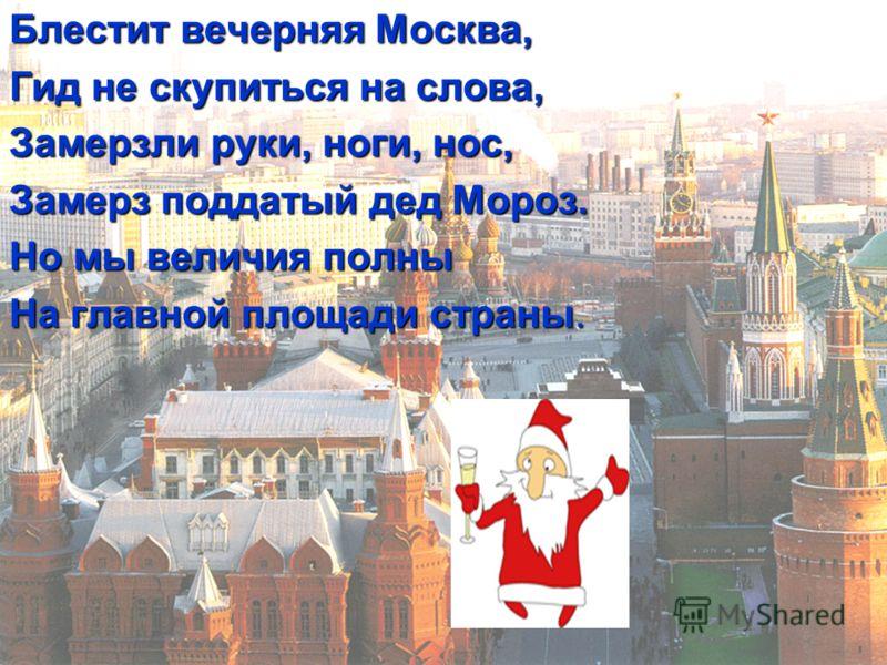 Блестит вечерняя Москва, Гид не скупиться на слова, Замерзли руки, ноги, нос, Замерз поддатый дед Мороз. Но мы величия полны На главной площади страны.
