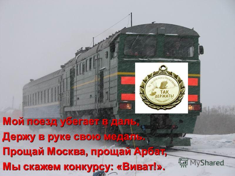 Мой поезд убегает в даль, Держу в руке свою медаль. Прощай Москва, прощай Арбат, Мы скажем конкурсу: «Виват!».