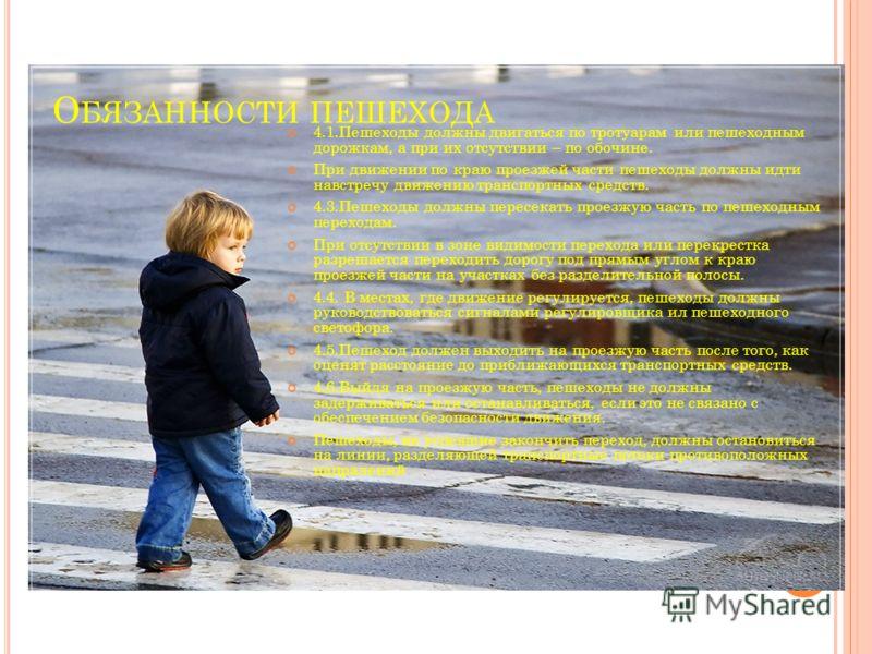 О БЯЗАННОСТИ ПЕШЕХОДА 4.1.Пешеходы должны двигаться по тротуарам или пешеходным дорожкам, а при их отсутствии – по обочине. При движении по краю проезжей части пешеходы должны идти навстречу движению транспортных средств. 4.3.Пешеходы должны пересека