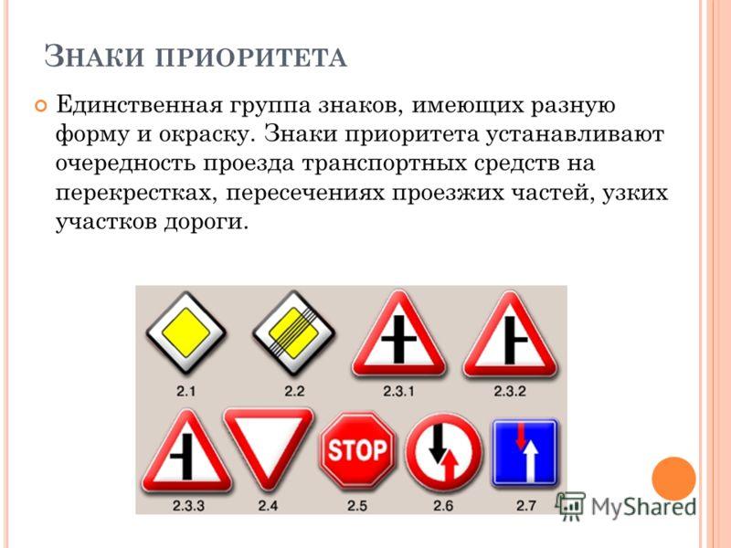З НАКИ ПРИОРИТЕТА Единственная группа знаков, имеющих разную форму и окраску. Знаки приоритета устанавливают очередность проезда транспортных средств на перекрестках, пересечениях проезжих частей, узких участков дороги.