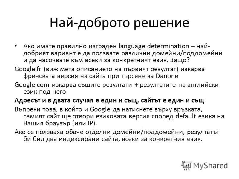 Най-доброто решение Ако имате правилно изграден language determination – най- добрият вариант е да ползвате различни домейни/поддомейни и да насочвате към всеки за конкретният език. Защо? Google.fr (виж мета описанието на първият резултат) изкарва фр