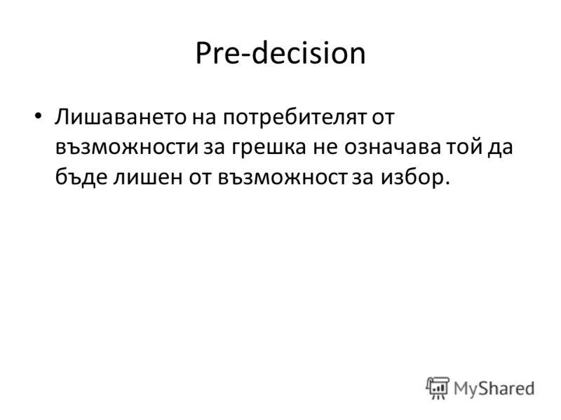 Pre-decision Лишаването на потребителят от възможности за грешка не означава той да бъде лишен от възможност за избор.