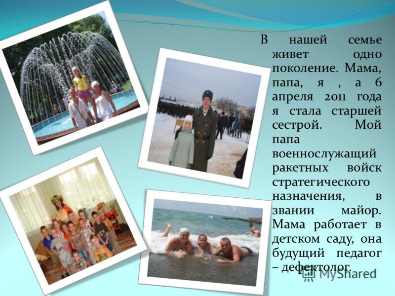 В нашей семье живет одно поколение. Мама, папа, я, а 6 апреля 2011 года я стала старшей сестрой. Мой папа военнослужащий ракетных войск стратегического назначения, в звании майор. Мама работает в детском саду, она будущий педагог – дефектолог.