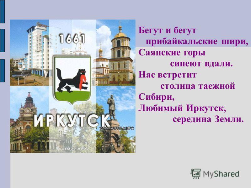 Бегут и бегут прибайкальские шири, Саянские горы синеют вдали. Нас встретит столица таежной Сибири, Любимый Иркутск, середина Земли.