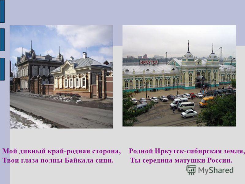 Мой дивный край-родная сторона, Родной Иркутск-сибирская земля, Твои глаза полны Байкала сини. Ты середина матушки России.