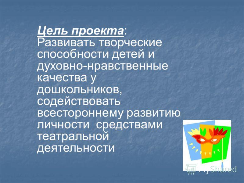 Цель проекта: Развивать творческие способности детей и духовно-нравственные качества у дошкольников, содействовать всестороннему развитию личности средствами театральной деятельности