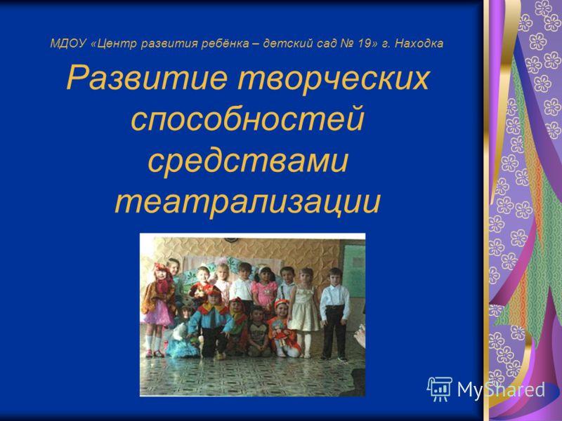 МДОУ «Центр развития ребёнка – детский сад 19» г. Находка Развитие творческих способностей средствами театрализации