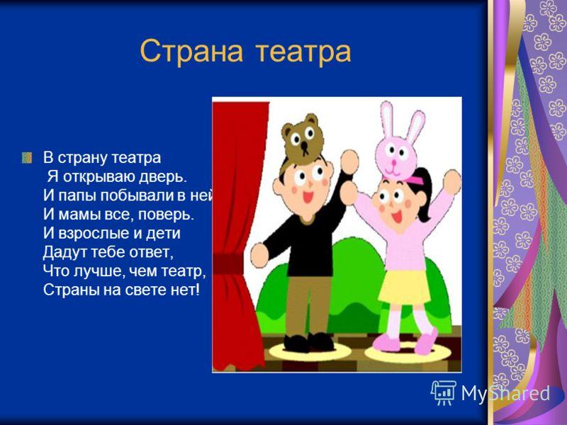 Страна театра В страну театра Я открываю дверь. И папы побывали в ней, И мамы все, поверь. И взрослые и дети Дадут тебе ответ, Что лучше, чем театр, Страны на свете нет!