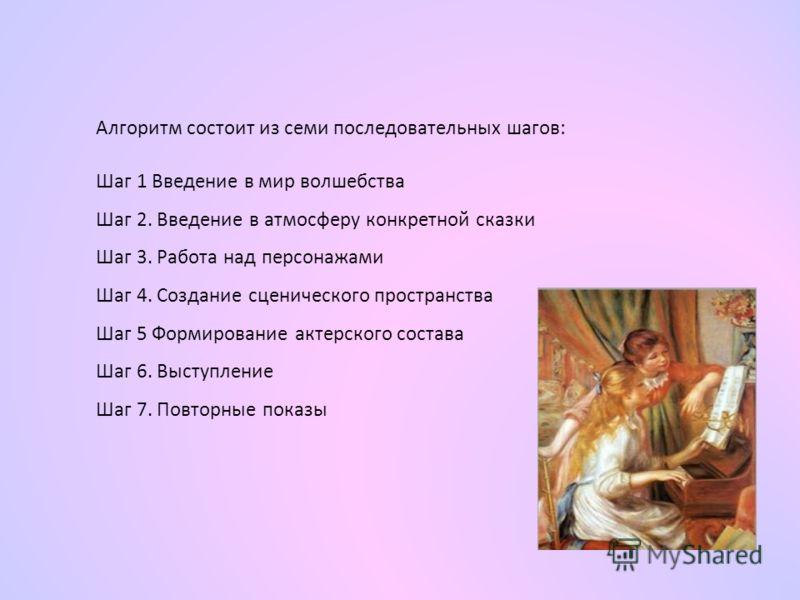 Алгоритм состоит из семи последовательных шагов: Шаг 1 Введение в мир волшебства Шаг 2. Введение в атмосферу конкретной сказки Шаг 3. Работа над персонажами Шаг 4. Создание сценического пространства Шаг 5 Формирование актерского состава Шаг 6. Выступ
