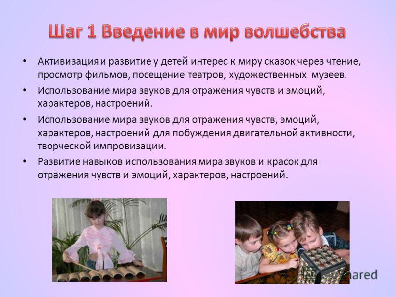 Активизация и развитие у детей интерес к миру сказок через чтение, просмотр фильмов, посещение театров, художественных музеев. Использование мира звуков для отражения чувств и эмоций, характеров, настроений. Использование мира звуков для отражения чу