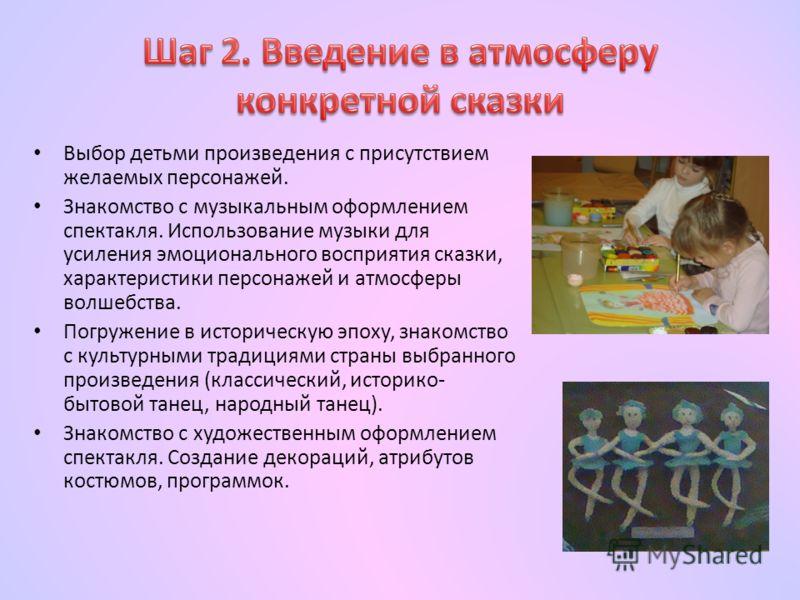 Выбор детьми произведения с присутствием желаемых персонажей. Знакомство с музыкальным оформлением спектакля. Использование музыки для усиления эмоционального восприятия сказки, характеристики персонажей и атмосферы волшебства. Погружение в историчес