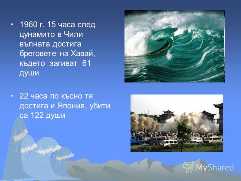 1960 г. 15 часа след цунамито в Чили вълната достига бреговете на Хавай, където загиват 61 души 22 часа по късно тя достига и Япония, убити са 122 души