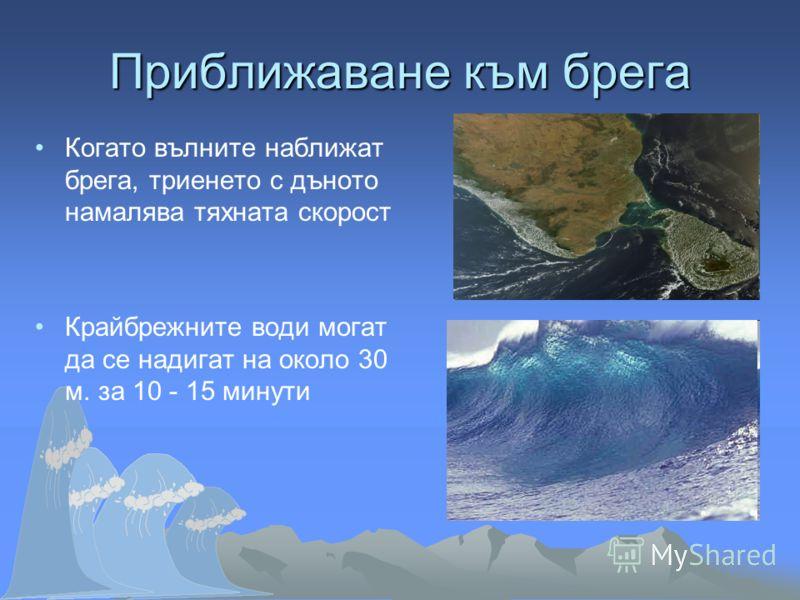 Приближаване към брега Когато вълните наближат брега, триенето с дъното намалява тяхната скорост Крайбрежните води могат да се надигат на около 30 м. за 10 - 15 минути
