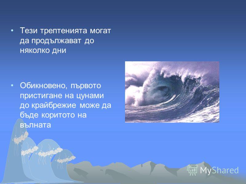 Тези трептенията могат да продължават до няколко дни Обикновено, първото пристигане на цунами до крайбрежие може да бъде коритото на вълната