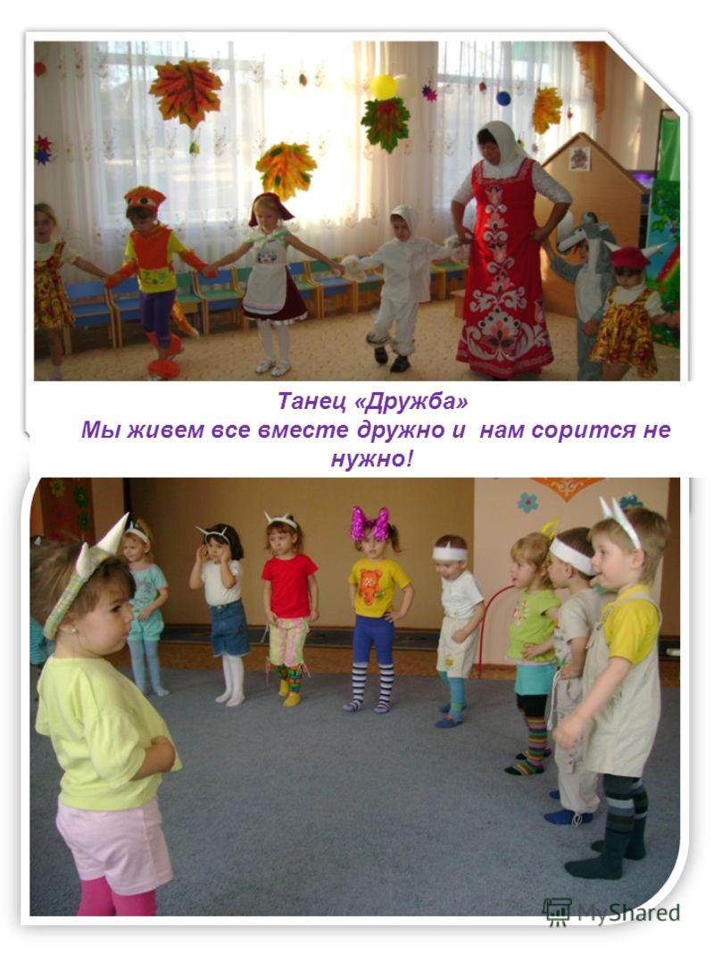 Танец «Дружба» Мы живем все вместе дружно и нам сорится не нужно!