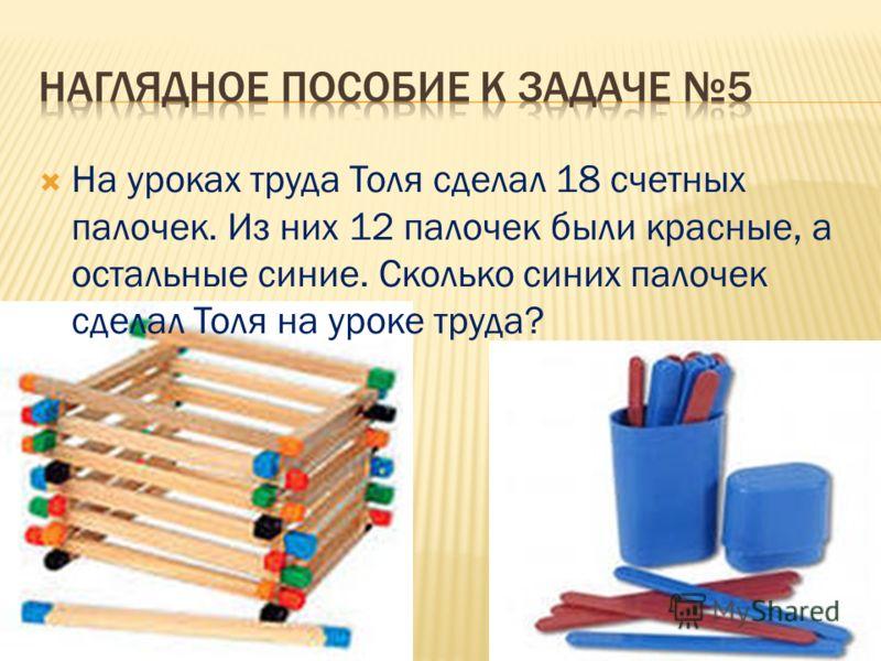 На уроках труда Толя сделал 18 счетных палочек. Из них 12 палочек были красные, а остальные синие. Сколько синих палочек сделал Толя на уроке труда?