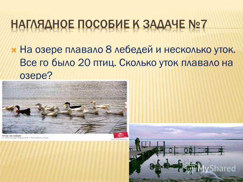 На озере плавало 8 лебедей и несколько уток. Все го было 20 птиц. Сколько уток плавало на озере?