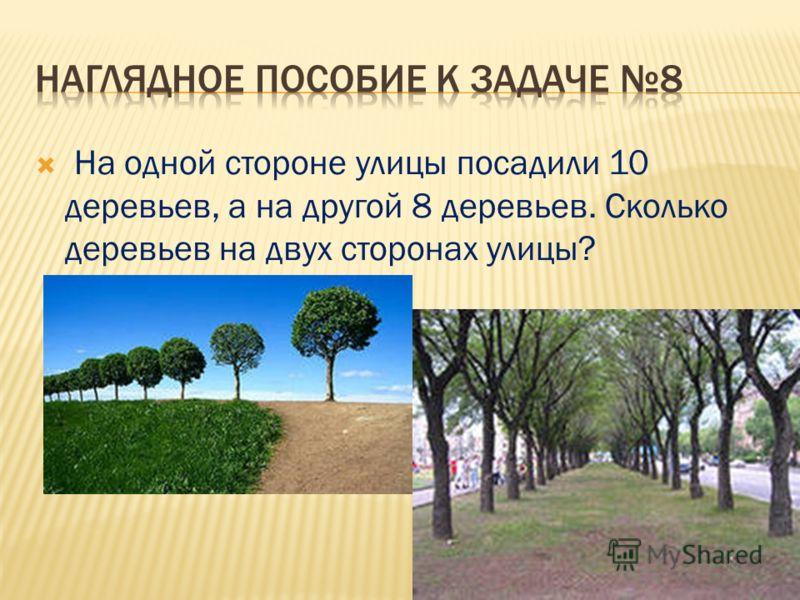 На одной стороне улицы посадили 10 деревьев, а на другой 8 деревьев. Сколько деревьев на двух сторонах улицы?