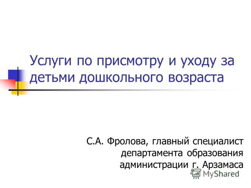 Услуги по присмотру и уходу за детьми дошкольного возраста С.А. Фролова, главный специалист департамента образования администрации г. Арзамаса