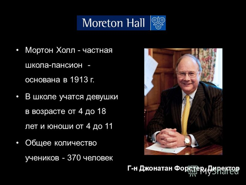 Мортон Холл - частная школа-пансион - основана в 1913 г. В школе учатся девушки в возрасте от 4 до 18 лет и юноши от 4 до 11 Общее количество учеников - 370 человек Г-н Джонатан Форстер, Директор