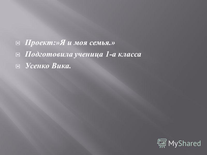 Проект :» Я и моя семья.» Подготовила ученица 1- а класса Усенко Вика.