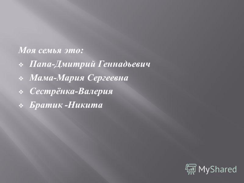 Моя семья это : Папа - Дмитрий Геннадьевич Мама - Мария Сергеевна Сестрёнка - Валерия Братик - Никита
