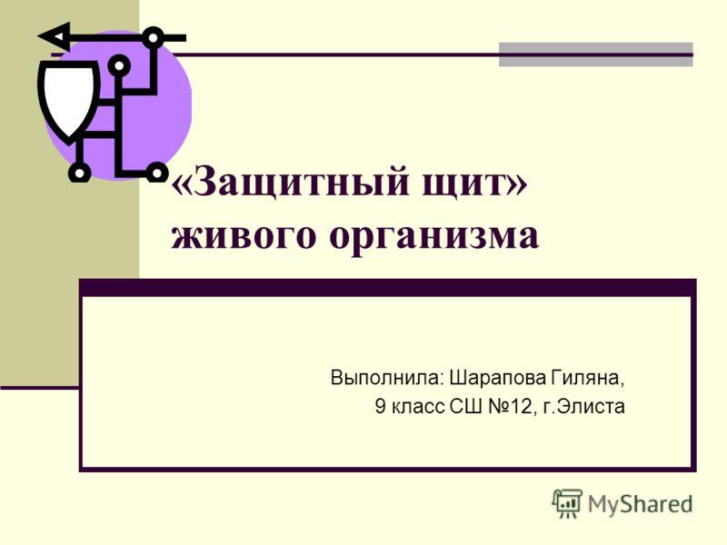 «Защитный щит» живого организма Выполнила: Шарапова Гиляна, 9 класс СШ 12, г.Элиста