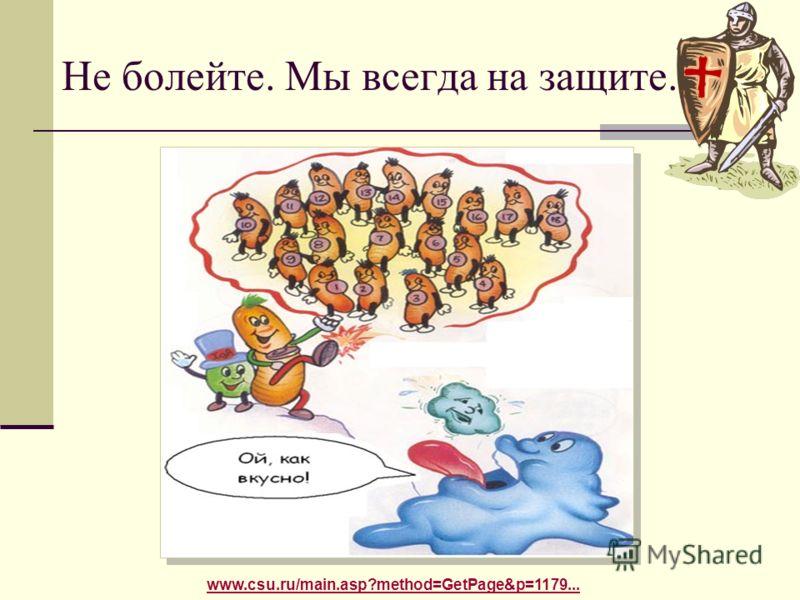 Не болейте. Мы всегда на защите. www.csu.ru/main.asp?method=GetPage&p=1179...