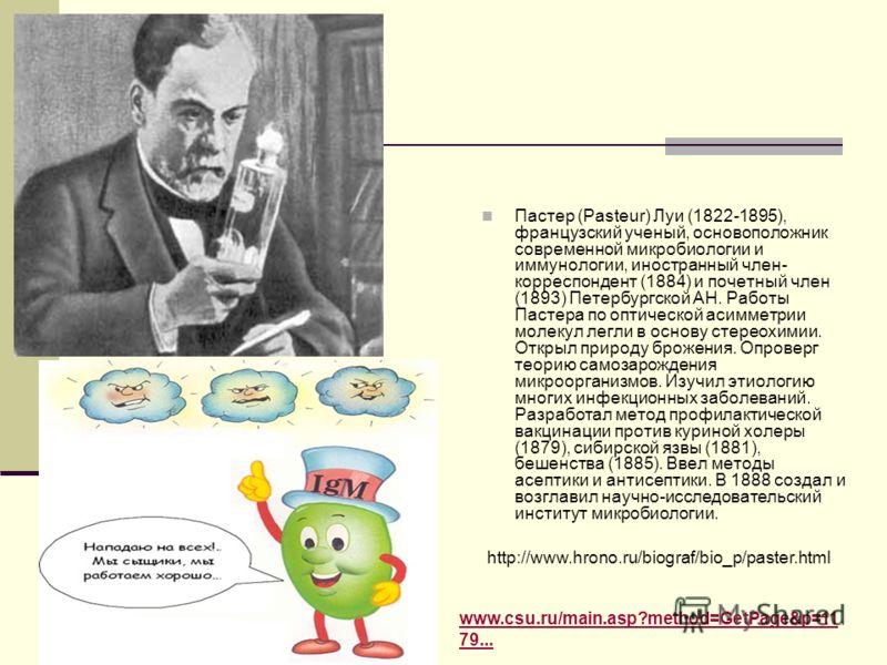 Пастер (Pasteur) Луи (1822-1895), французский ученый, основоположник современной микробиологии и иммунологии, иностранный член- корреспондент (1884) и почетный член (1893) Петербургской АН. Работы Пастера по оптической асимметрии молекул легли в осно