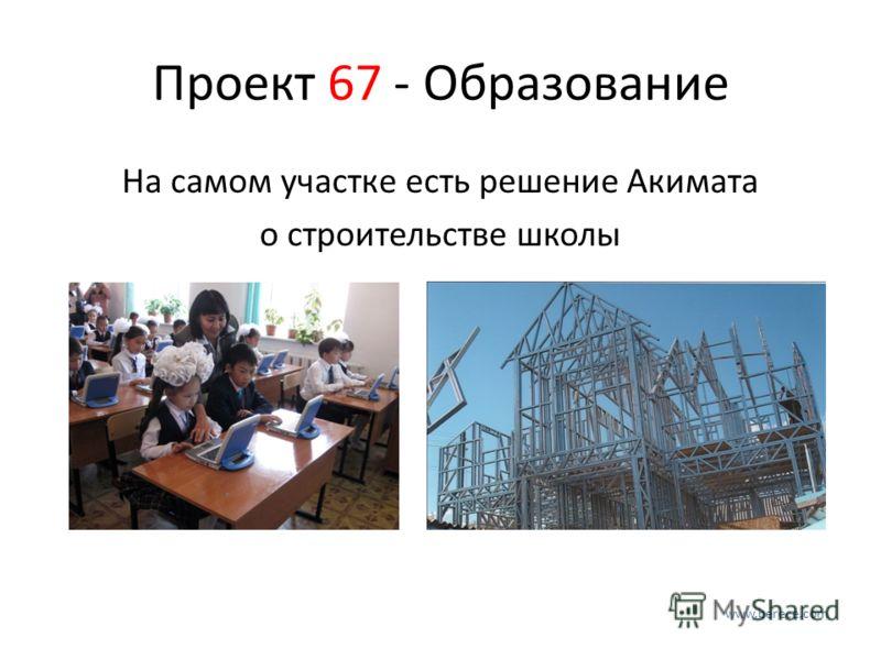 Проект 67 - Образование На самом участке есть решение Акимата о строительстве школы www.berece.com