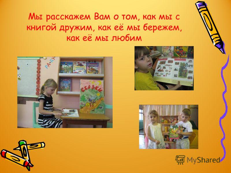 Мы расскажем Вам о том, как мы с книгой дружим, как её мы бережем, как её мы любим