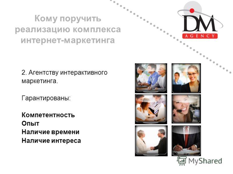 Кому поручить реализацию комплекса интернет-маркетинга 2. Агентству интерактивного маркетинга. Гарантированы: Компетентность Опыт Наличие времени Наличие интереса