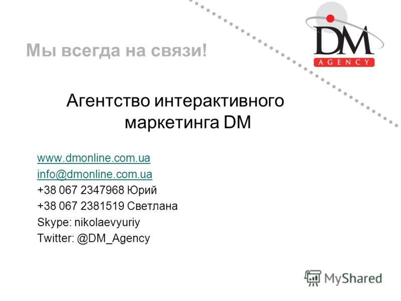Мы всегда на связи! Агентство интерактивного маркетинга DM www.dmonline.com.ua info@dmonline.com.ua +38 067 2347968 Юрий +38 067 2381519 Светлана Skype: nikolaevyuriy Twitter: @DM_Agency