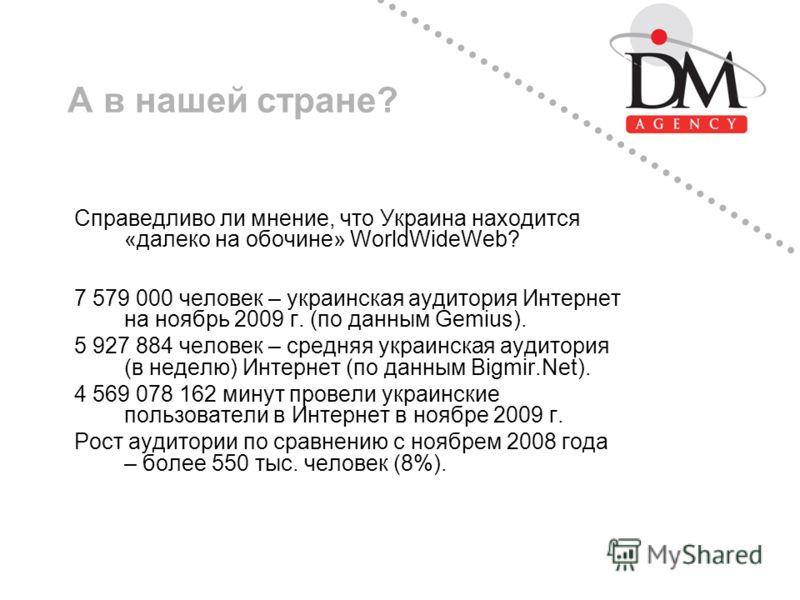 А в нашей стране? Справедливо ли мнение, что Украина находится «далеко на обочине» WorldWideWeb? 7 579 000 человек – украинская аудитория Интернет на ноябрь 2009 г. (по данным Gemius). 5 927 884 человек – средняя украинская аудитория (в неделю) Интер