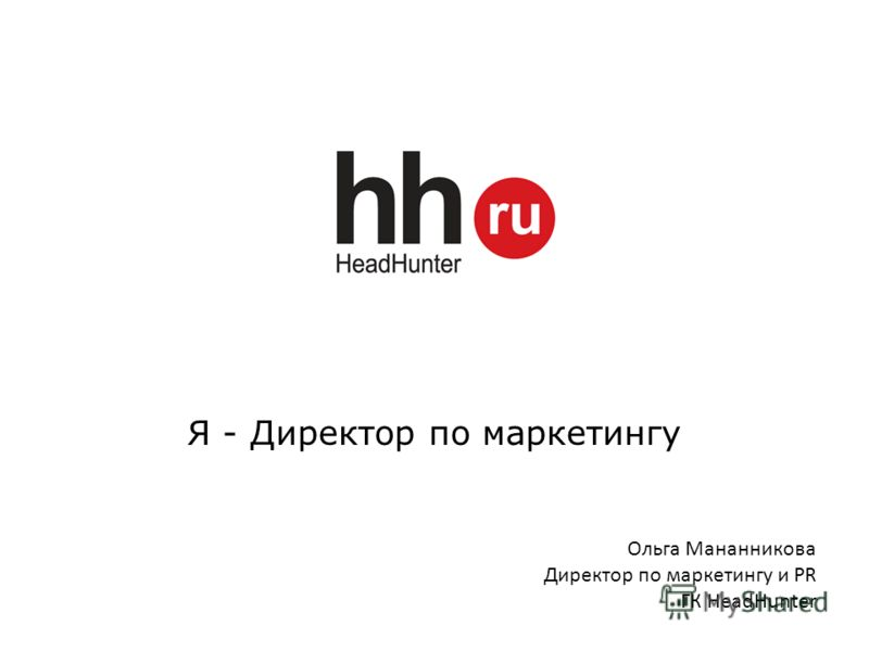 Я - Директор по маркетингу Ольга Мананникова Директор по маркетингу и PR ГК HeadHunter