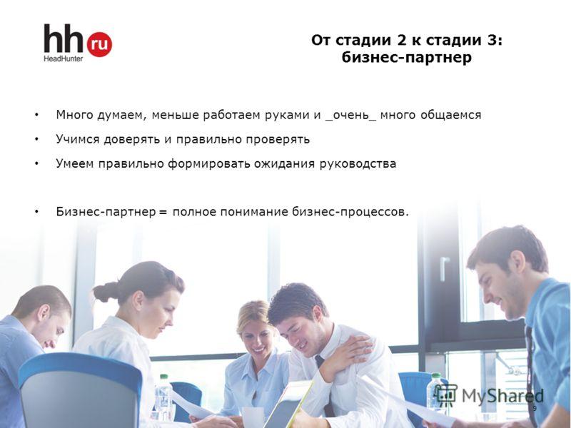 От стадии 2 к стадии 3: бизнес-партнер 9 Много думаем, меньше работаем руками и _очень_ много общаемся Учимся доверять и правильно проверять Умеем правильно формировать ожидания руководства Бизнес-партнер = полное понимание бизнес-процессов.