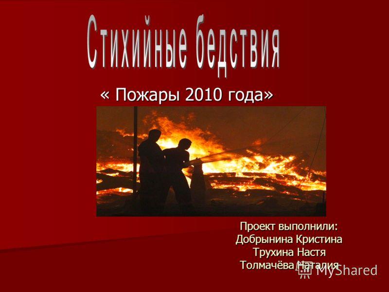 Проект выполнили: Добрынина Кристина Трухина Настя Толмачёва Наталия « Пожары 2010 года»