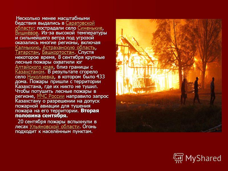 Несколько менее масштабными бедствия выдались в Саратовской области: пострадали село Синенькие, Вишнёвое. Из-за высокой температуры и сильнейшего ветра под угрозой оказались многие регионы, включая Калмыкию, Астраханскую область, Татарстан, Башкортос