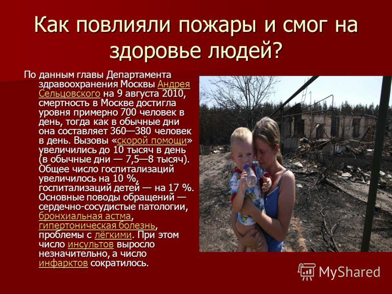 Как повлияли пожары и смог на здоровье людей? По данным главы Департамента здравоохранения Москвы Андрея Сельцовского на 9 августа 2010, смертность в Москве достигла уровня примерно 700 человек в день, тогда как в обычные дни она составляет 360380 че