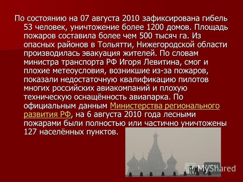 По состоянию на 07 августа 2010 зафиксирована гибель 53 человек, уничтожение более 1200 домов. Площадь пожаров составила более чем 500 тысяч га. Из опасных районов в Тольятти, Нижегородской области производилась эвакуация жителей. По словам министра