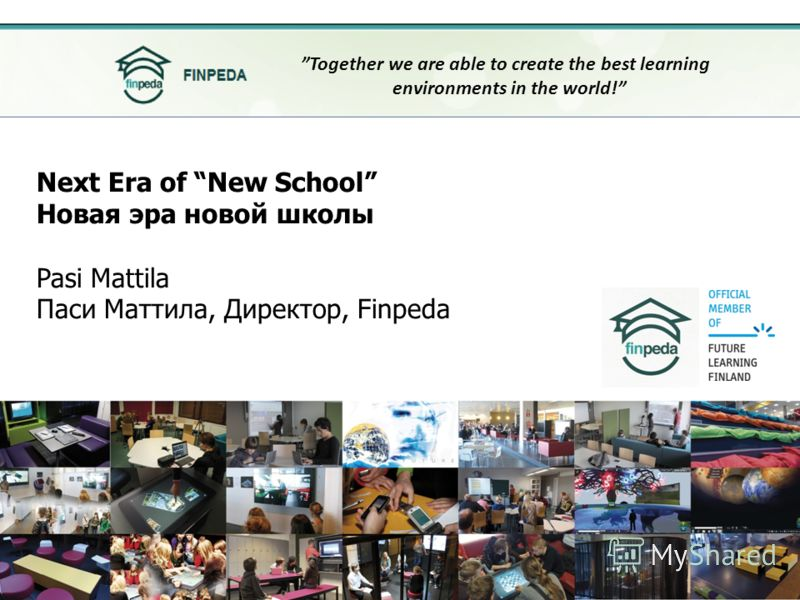 Next Era of New School Новая эра новой школы Pasi Mattila Паси Маттила, Директор, Finpeda Together we are able to create the best learning environments in the world!