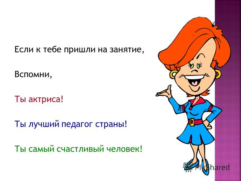 Если к тебе пришли на занятие, Вспомни, Ты актриса! Ты лучший педагог страны! Ты самый счастливый человек!