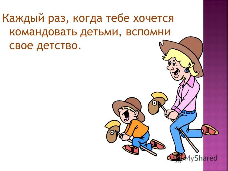 Каждый раз, когда тебе хочется командовать детьми, вспомни свое детство.