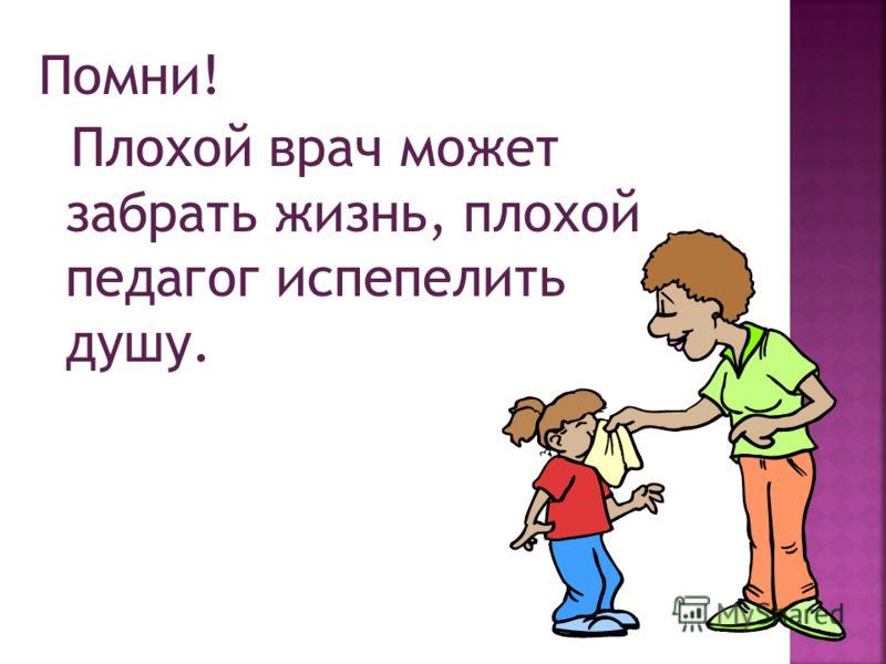 Помни! Плохой врач может забрать жизнь, плохой педагог испепелить душу.