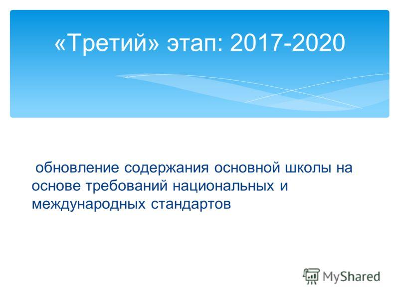 обновление содержания основной школы на основе требований национальных и международных стандартов «Третий» этап: 2017-2020