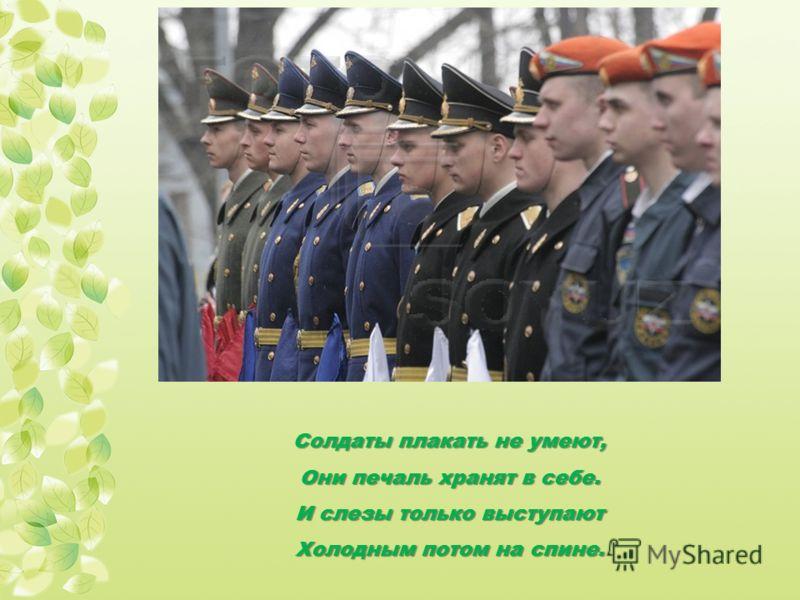 Солдаты плакать не умеют, Они печаль хранят в себе. И слезы только выступают Холодным потом на спине.