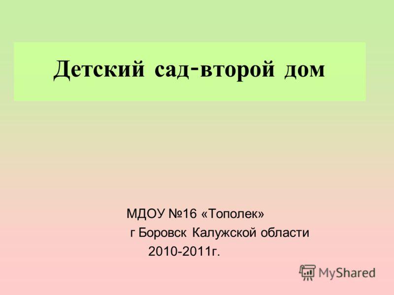 Детский сад - второй дом МДОУ 16 «Тополек» г Боровск Калужской области 2010-2011г.